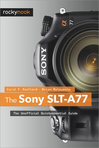 The Sony SLT-A77 The Unofficial Quintessential Guide